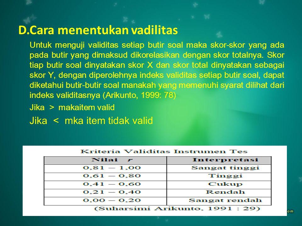 D.Cara menentukan vadilitas Untuk menguji validitas setiap butir soal maka skor-skor yang ada pada butir yang dimaksud dikorelasikan dengan skor total