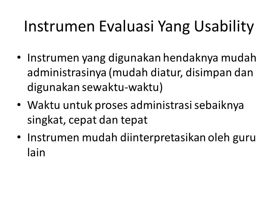 Instrumen Evaluasi Yang Usability Instrumen yang digunakan hendaknya mudah administrasinya (mudah diatur, disimpan dan digunakan sewaktu-waktu) Waktu untuk proses administrasi sebaiknya singkat, cepat dan tepat Instrumen mudah diinterpretasikan oleh guru lain