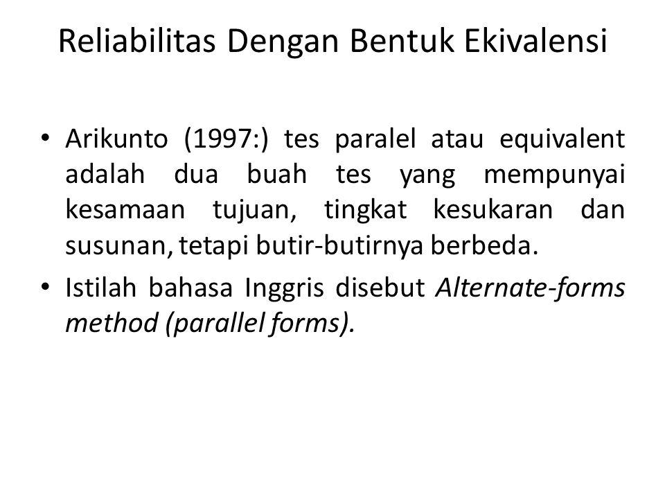 Reliabilitas Dengan Bentuk Ekivalensi Arikunto (1997:) tes paralel atau equivalent adalah dua buah tes yang mempunyai kesamaan tujuan, tingkat kesukaran dan susunan, tetapi butir-butirnya berbeda.
