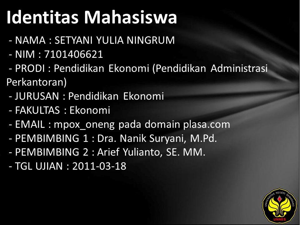 Identitas Mahasiswa - NAMA : SETYANI YULIA NINGRUM - NIM : 7101406621 - PRODI : Pendidikan Ekonomi (Pendidikan Administrasi Perkantoran) - JURUSAN : Pendidikan Ekonomi - FAKULTAS : Ekonomi - EMAIL : mpox_oneng pada domain plasa.com - PEMBIMBING 1 : Dra.