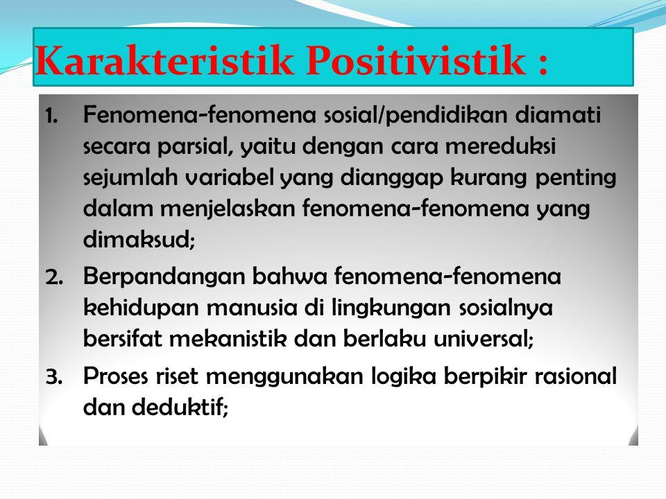Karakteristik Positivistik : 1.Fenomena-fenomena sosial/pendidikan diamati secara parsial, yaitu dengan cara mereduksi sejumlah variabel yang dianggap
