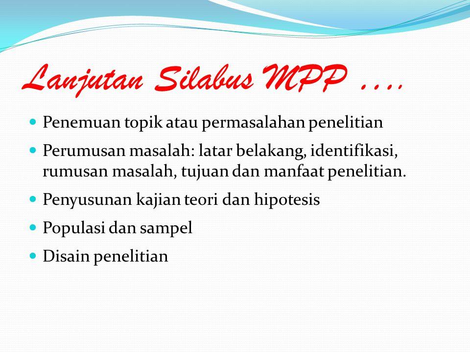 Lanjutan Silabus MPP …. Penemuan topik atau permasalahan penelitian Perumusan masalah: latar belakang, identifikasi, rumusan masalah, tujuan dan manfa