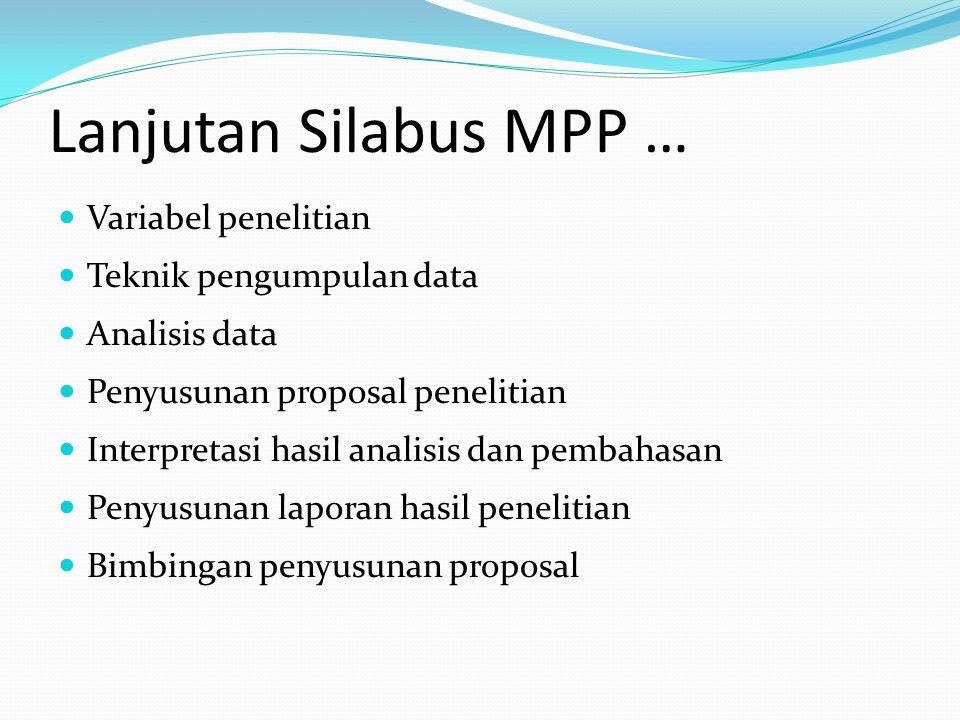 Lanjutan Silabus MPP … Variabel penelitian Teknik pengumpulan data Analisis data Penyusunan proposal penelitian Interpretasi hasil analisis dan pembah