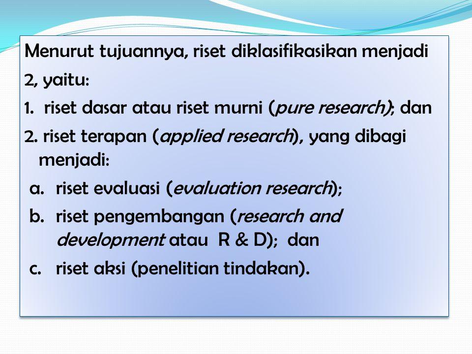 Menurut tujuannya, riset diklasifikasikan menjadi 2, yaitu: 1. riset dasar atau riset murni (pure research); dan 2. riset terapan (applied research),