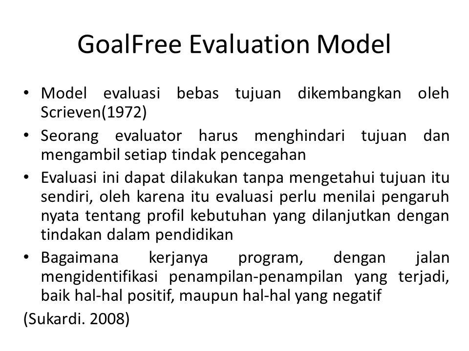 GoalFree Evaluation Model Model evaluasi bebas tujuan dikembangkan oleh Scrieven(1972) Seorang evaluator harus menghindari tujuan dan mengambil setiap