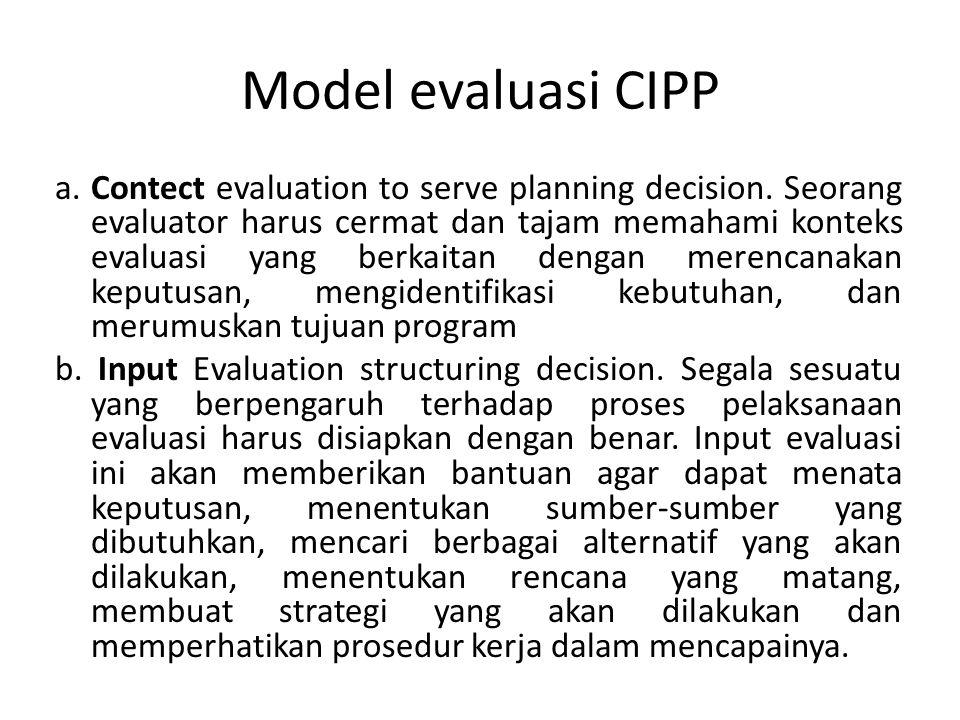 Model evaluasi CIPP a. Contect evaluation to serve planning decision. Seorang evaluator harus cermat dan tajam memahami konteks evaluasi yang berkaita