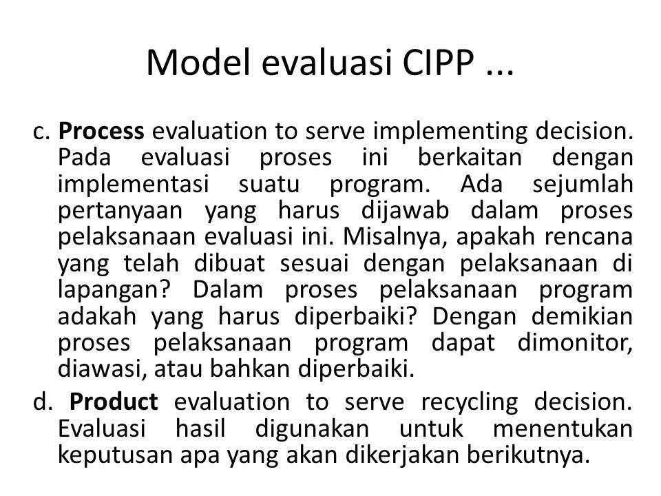 Model evaluasi CIPP... c. Process evaluation to serve implementing decision. Pada evaluasi proses ini berkaitan dengan implementasi suatu program. Ada