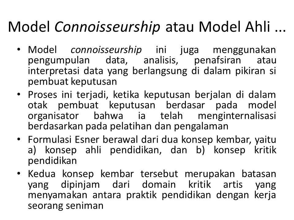 Model Connoisseurship atau Model Ahli... Model connoisseurship ini juga menggunakan pengumpulan data, analisis, penafsiran atau interpretasi data yang