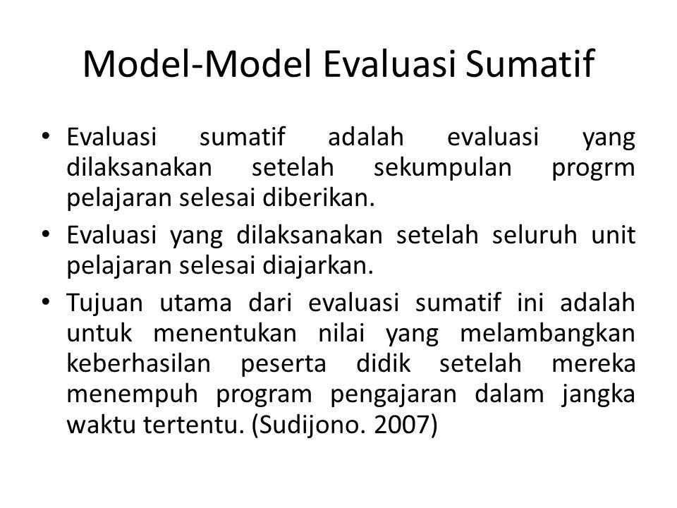 Model-Model Evaluasi Sumatif Evaluasi sumatif adalah evaluasi yang dilaksanakan setelah sekumpulan progrm pelajaran selesai diberikan. Evaluasi yang d