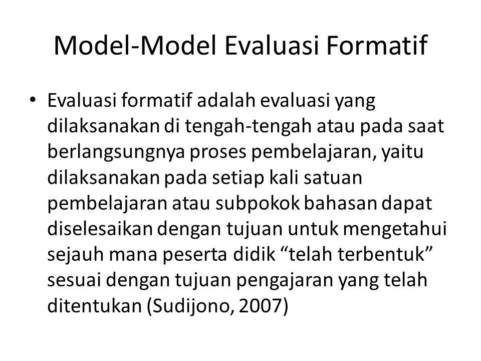 Model-Model Evaluasi Formatif Evaluasi formatif adalah evaluasi yang dilaksanakan di tengah-tengah atau pada saat berlangsungnya proses pembelajaran,