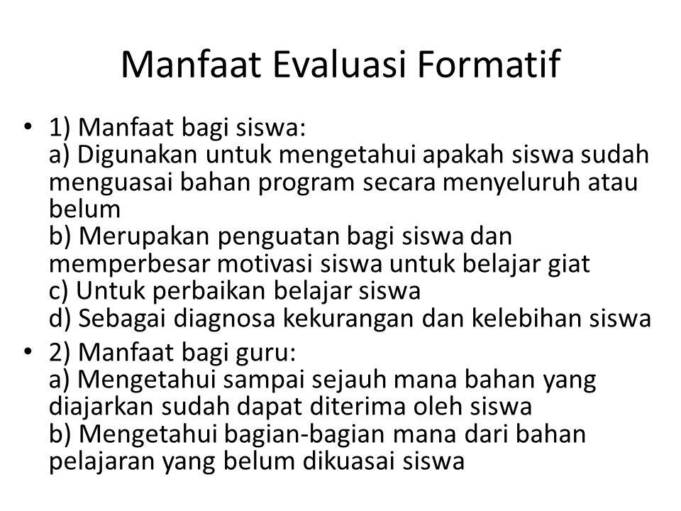Manfaat Evaluasi Formatif 1) Manfaat bagi siswa: a) Digunakan untuk mengetahui apakah siswa sudah menguasai bahan program secara menyeluruh atau belum
