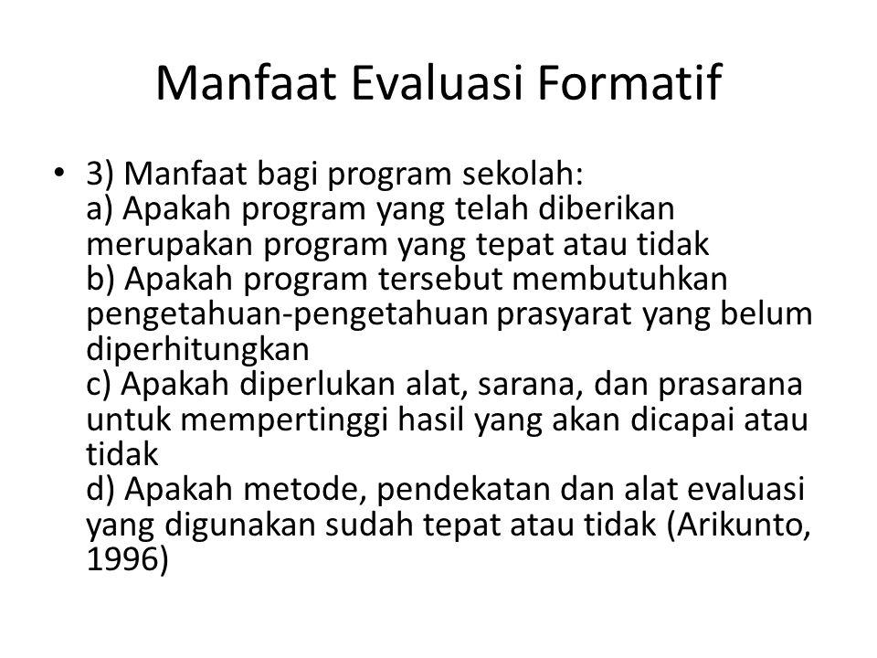 Manfaat Evaluasi Formatif 3) Manfaat bagi program sekolah: a) Apakah program yang telah diberikan merupakan program yang tepat atau tidak b) Apakah pr