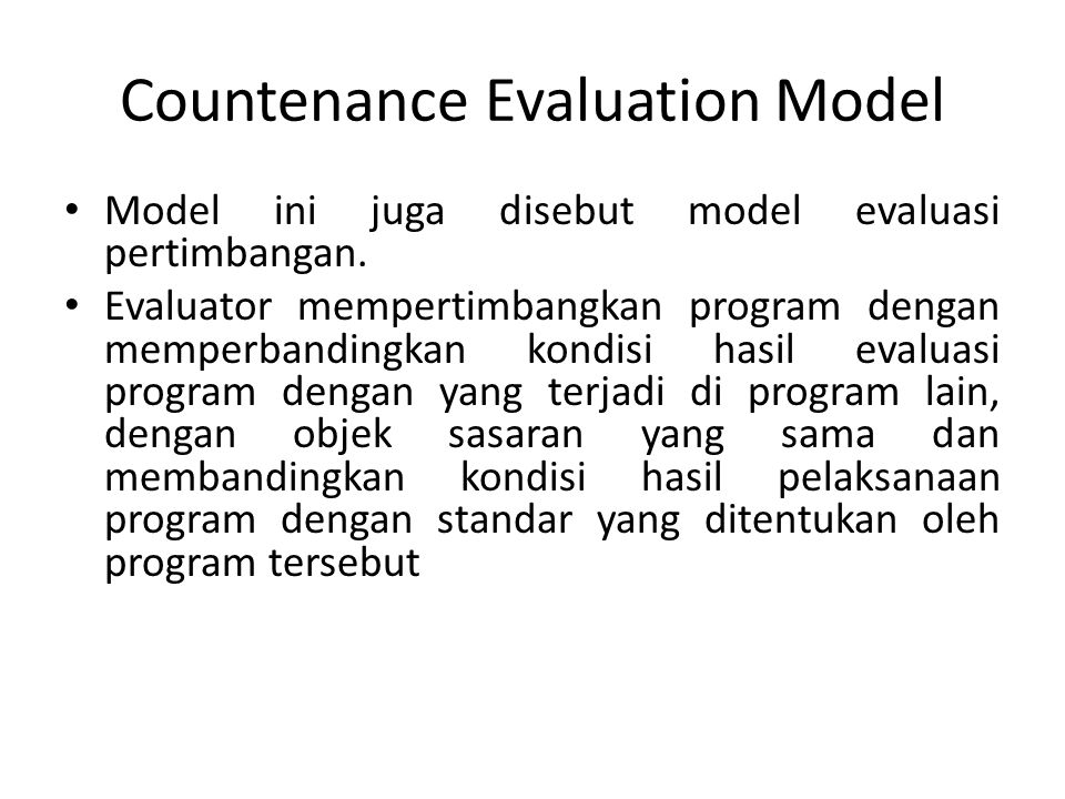 Countenance Evaluation Model Model ini juga disebut model evaluasi pertimbangan. Evaluator mempertimbangkan program dengan memperbandingkan kondisi ha