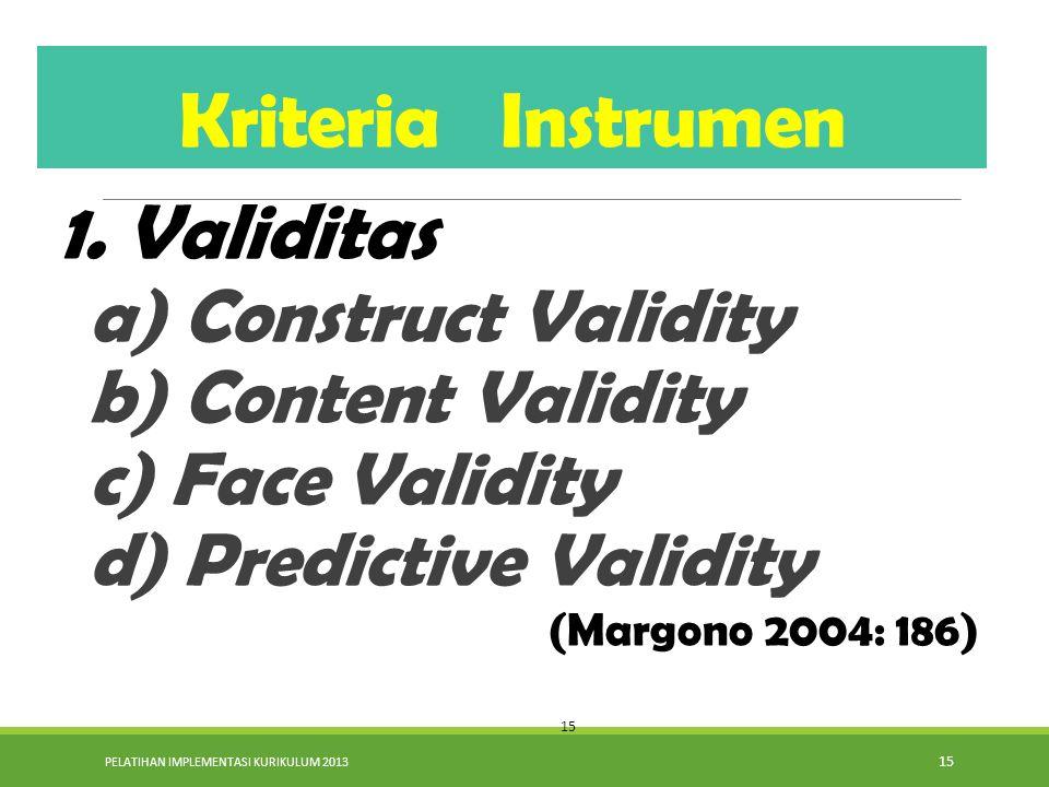 PELATIHAN IMPLEMENTASI KURIKULUM 2013 15 1. Validitas a) Construct Validity b) Content Validity c) Face Validity d) Predictive Validity (Margono 2004: