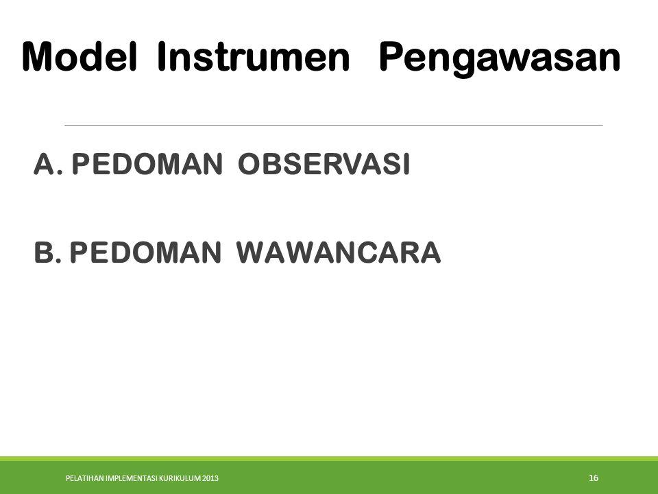 PELATIHAN IMPLEMENTASI KURIKULUM 2013 16 A. PEDOMAN OBSERVASI B. PEDOMAN WAWANCARA Model Instrumen Pengawasan