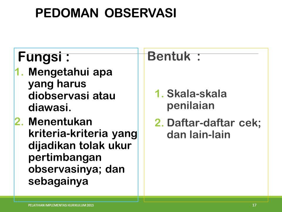 PELATIHAN IMPLEMENTASI KURIKULUM 2013 17 Fungsi : 1.Mengetahui apa yang harus diobservasi atau diawasi. 2.Menentukan kriteria-kriteria yang dijadikan