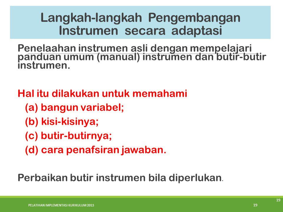 PELATIHAN IMPLEMENTASI KURIKULUM 2013 19 Langkah-langkah Pengembangan Instrumen secara adaptasi Penelaahan instrumen asli dengan mempelajari panduan u