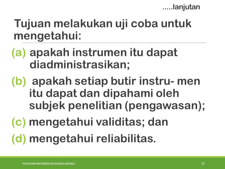 PELATIHAN IMPLEMENTASI KURIKULUM 2013 22 Tujuan melakukan uji coba untuk mengetahui: (a)apakah instrumen itu dapat diadministrasikan; (b) apakah setia