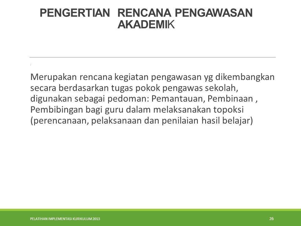 PELATIHAN IMPLEMENTASI KURIKULUM 2013 26 PENGERTIAN RENCANA PENGAWASAN AKADEMI K. Merupakan rencana kegiatan pengawasan yg dikembangkan secara berdasa