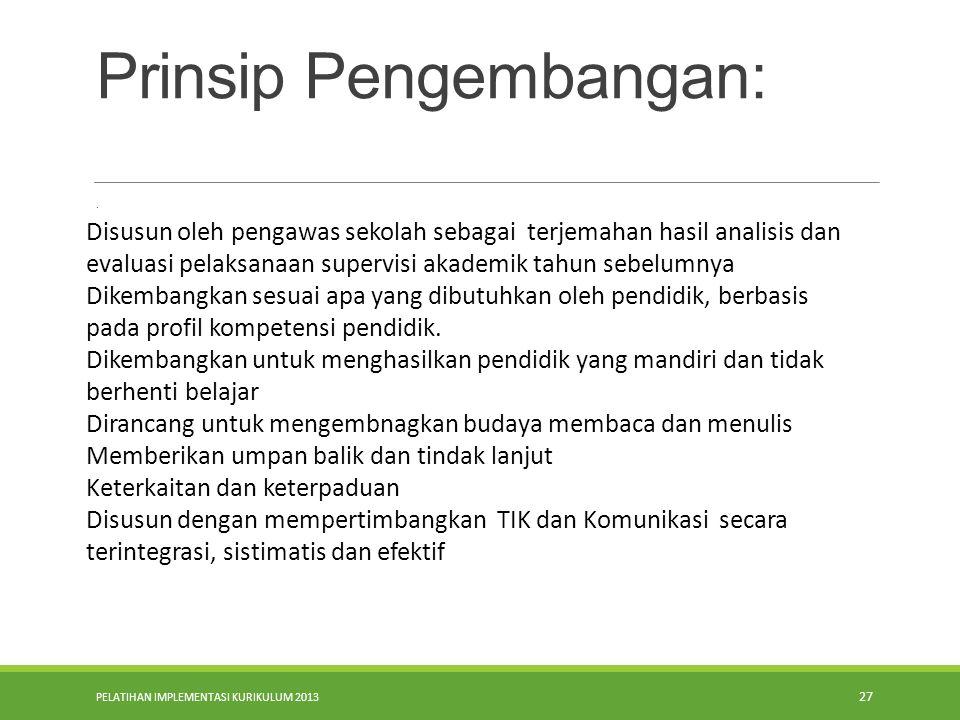 PELATIHAN IMPLEMENTASI KURIKULUM 2013 27 Prinsip Pengembangan:. Disusun oleh pengawas sekolah sebagai terjemahan hasil analisis dan evaluasi pelaksana