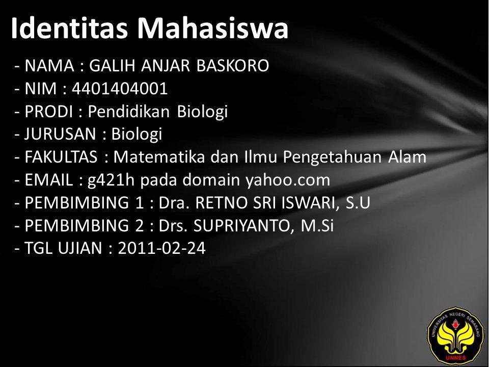 Identitas Mahasiswa - NAMA : GALIH ANJAR BASKORO - NIM : 4401404001 - PRODI : Pendidikan Biologi - JURUSAN : Biologi - FAKULTAS : Matematika dan Ilmu Pengetahuan Alam - EMAIL : g421h pada domain yahoo.com - PEMBIMBING 1 : Dra.