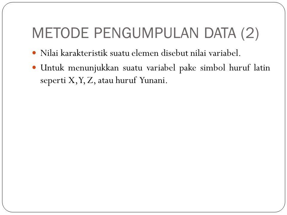 METODE PENGUMPULAN DATA (2) Nilai karakteristik suatu elemen disebut nilai variabel. Untuk menunjukkan suatu variabel pake simbol huruf latin seperti