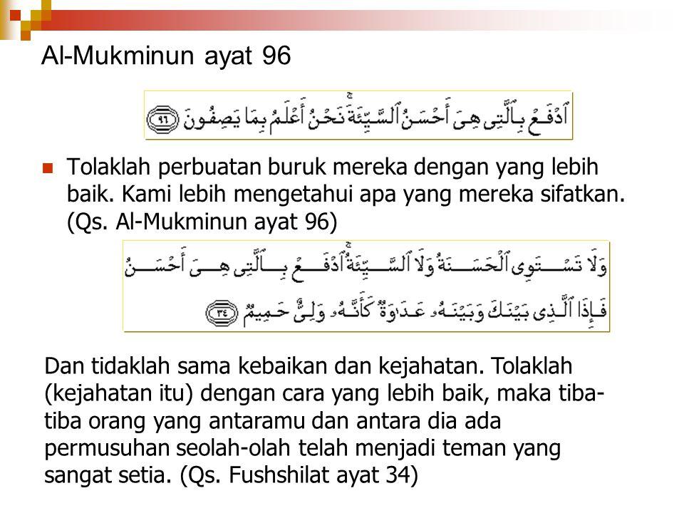 Al-Mukminun ayat 96 Tolaklah perbuatan buruk mereka dengan yang lebih baik. Kami lebih mengetahui apa yang mereka sifatkan. (Qs. Al-Mukminun ayat 96)