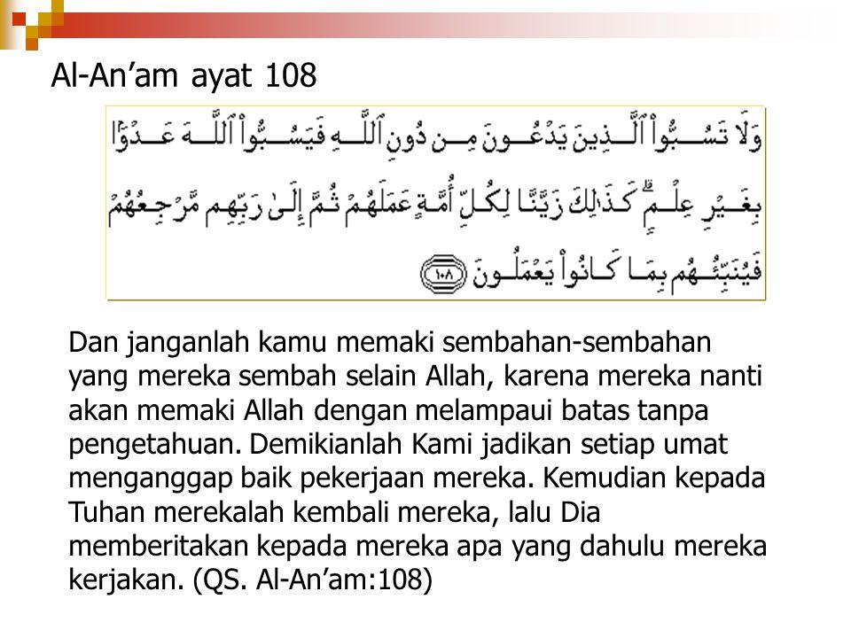 Al-An'am ayat 108 Dan janganlah kamu memaki sembahan-sembahan yang mereka sembah selain Allah, karena mereka nanti akan memaki Allah dengan melampaui
