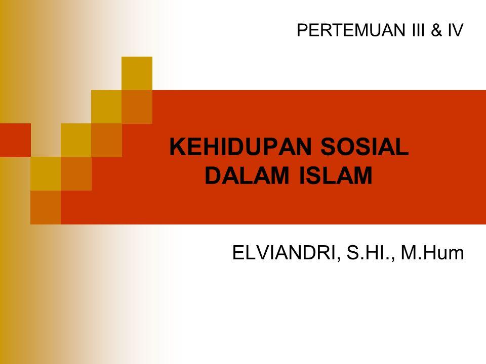 KEHIDUPAN SOSIAL DALAM ISLAM ELVIANDRI, S.HI., M.Hum PERTEMUAN III & IV