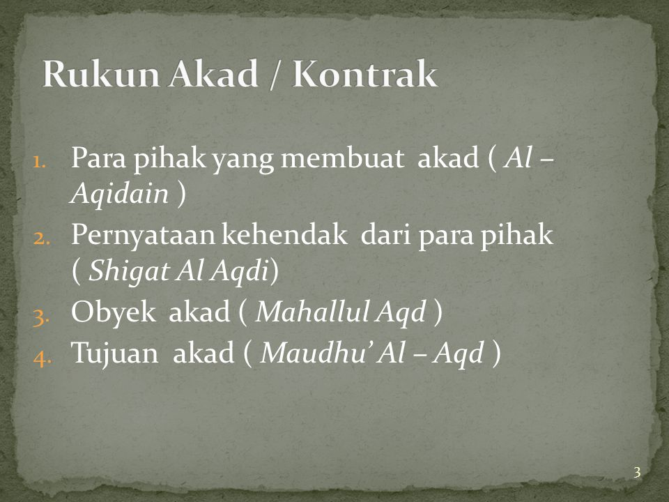 3 1. Para pihak yang membuat akad ( Al – Aqidain ) 2. Pernyataan kehendak dari para pihak ( Shigat Al Aqdi) 3. Obyek akad ( Mahallul Aqd ) 4. Tujuan a