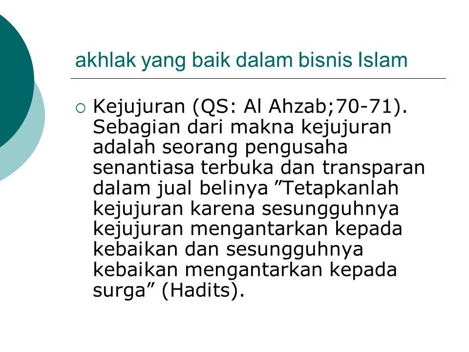 akhlak yang baik dalam bisnis Islam  Kejujuran (QS: Al Ahzab;70-71). Sebagian dari makna kejujuran adalah seorang pengusaha senantiasa terbuka dan tr