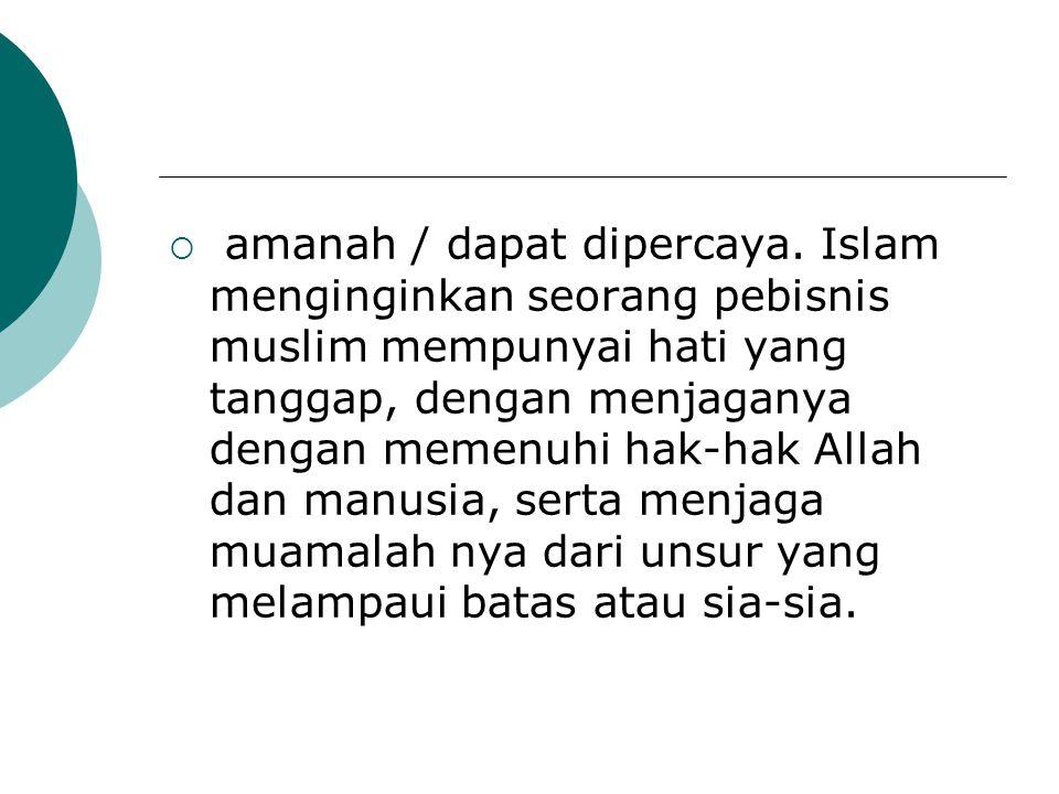  amanah / dapat dipercaya. Islam menginginkan seorang pebisnis muslim mempunyai hati yang tanggap, dengan menjaganya dengan memenuhi hak-hak Allah da