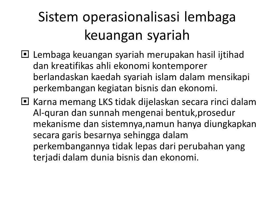 Sistem operasionalisasi lembaga keuangan syariah  Lembaga keuangan syariah merupakan hasil ijtihad dan kreatifikas ahli ekonomi kontemporer berlandas