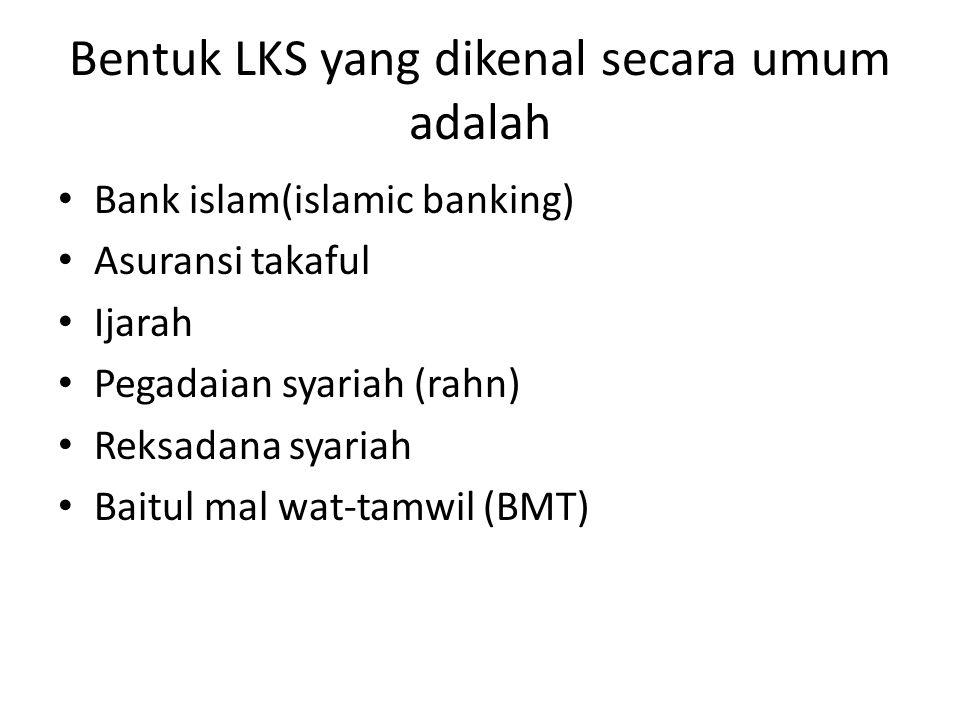 Bentuk LKS yang dikenal secara umum adalah Bank islam(islamic banking) Asuransi takaful Ijarah Pegadaian syariah (rahn) Reksadana syariah Baitul mal w