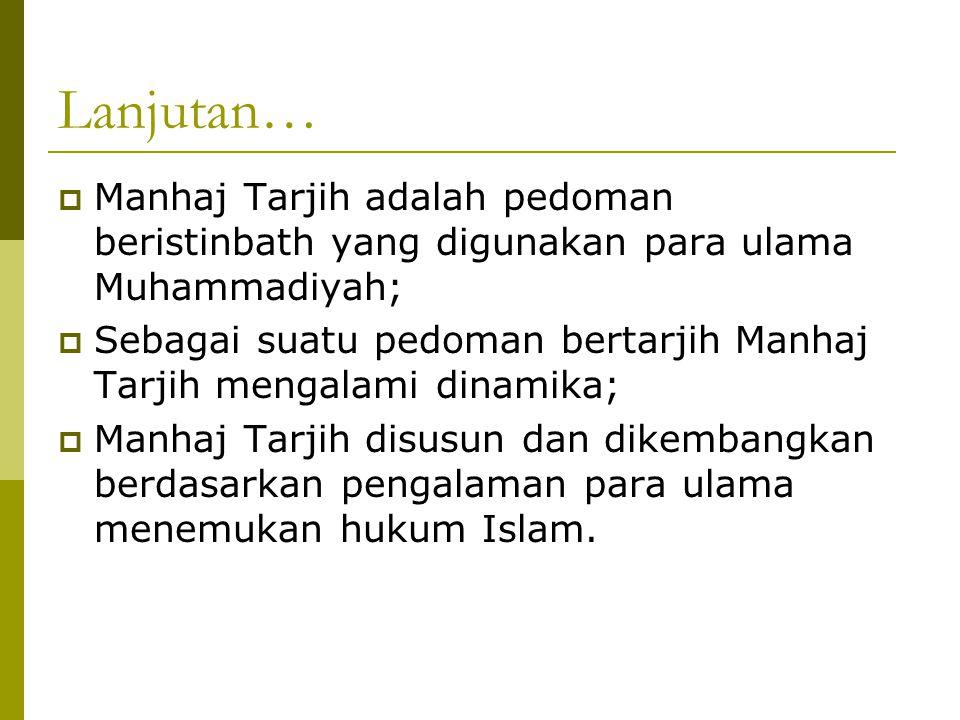 Lanjutan…  Manhaj Tarjih adalah pedoman beristinbath yang digunakan para ulama Muhammadiyah;  Sebagai suatu pedoman bertarjih Manhaj Tarjih mengalami dinamika;  Manhaj Tarjih disusun dan dikembangkan berdasarkan pengalaman para ulama menemukan hukum Islam.
