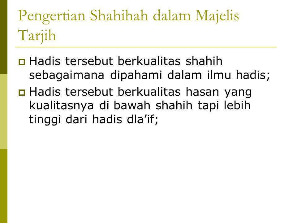 Pengertian Shahihah dalam Majelis Tarjih  Hadis tersebut berkualitas shahih sebagaimana dipahami dalam ilmu hadis;  Hadis tersebut berkualitas hasan yang kualitasnya di bawah shahih tapi lebih tinggi dari hadis dla'if;