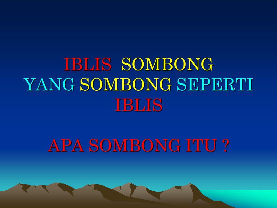IBLIS SOMBONG YANG SOMBONG SEPERTI IBLIS APA SOMBONG ITU ?