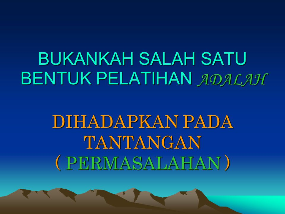 BUKANKAH SALAH SATU BENTUK PELATIHAN ADALAH DIHADAPKAN PADA TANTANGAN ( PERMASALAHAN )