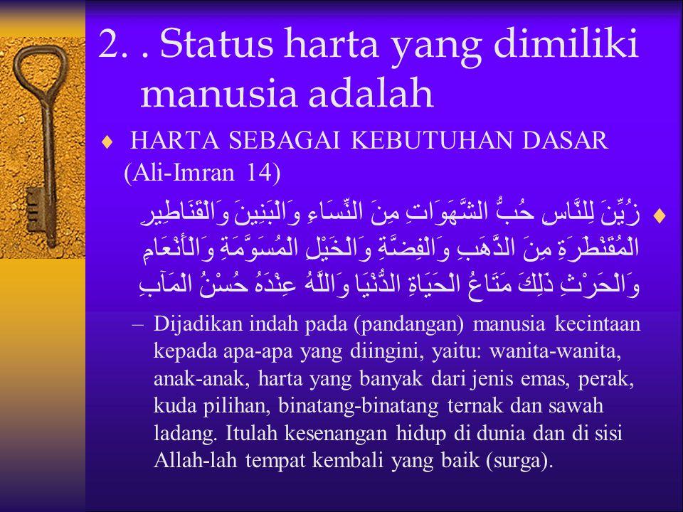 2.. Status harta yang dimiliki manusia adalah  HARTA SEBAGAI KEBUTUHAN DASAR (Ali-Imran 14)  زُيِّنَ لِلنَّاسِ حُبُّ الشَّهَوَاتِ مِنَ النِّسَاءِ وَ