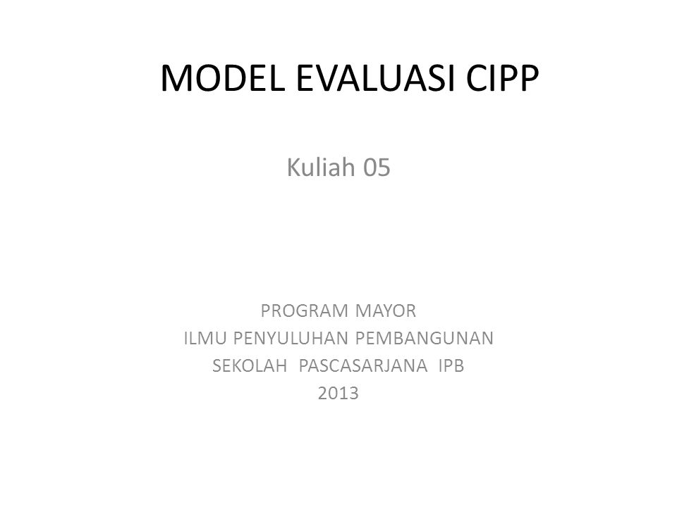 MODEL EVALUASI CIPP Kuliah 05 PROGRAM MAYOR ILMU PENYULUHAN PEMBANGUNAN SEKOLAH PASCASARJANA IPB 2013