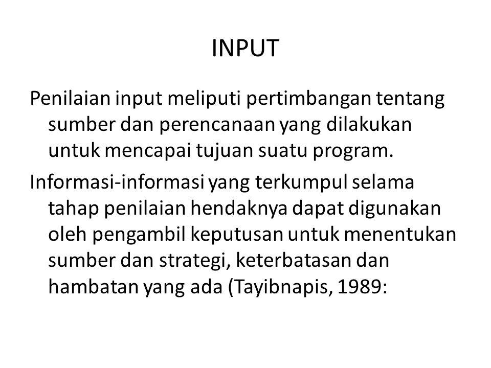 INPUT Penilaian input meliputi pertimbangan tentang sumber dan perencanaan yang dilakukan untuk mencapai tujuan suatu program. Informasi-informasi yan