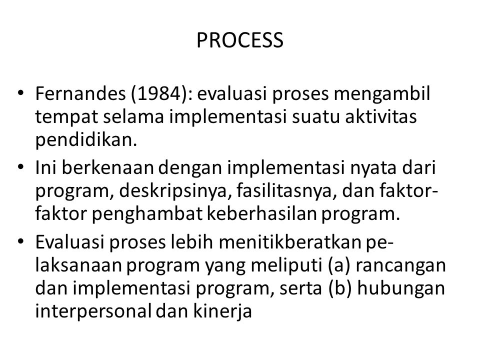 PROCESS Fernandes (1984): evaluasi proses mengambil tempat selama implementasi suatu aktivitas pendidikan. Ini berkenaan dengan implementasi nyata dar