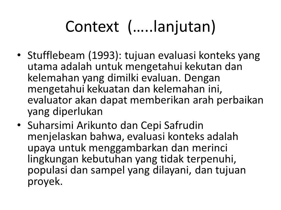 Context (…..lanjutan) Stufflebeam (1993): tujuan evaluasi konteks yang utama adalah untuk mengetahui kekutan dan kelemahan yang dimilki evaluan. Denga