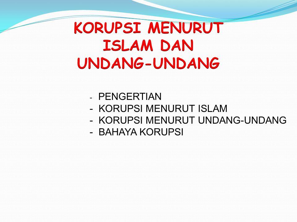 - PENGERTIAN - KORUPSI MENURUT ISLAM - KORUPSI MENURUT UNDANG-UNDANG - BAHAYA KORUPSI