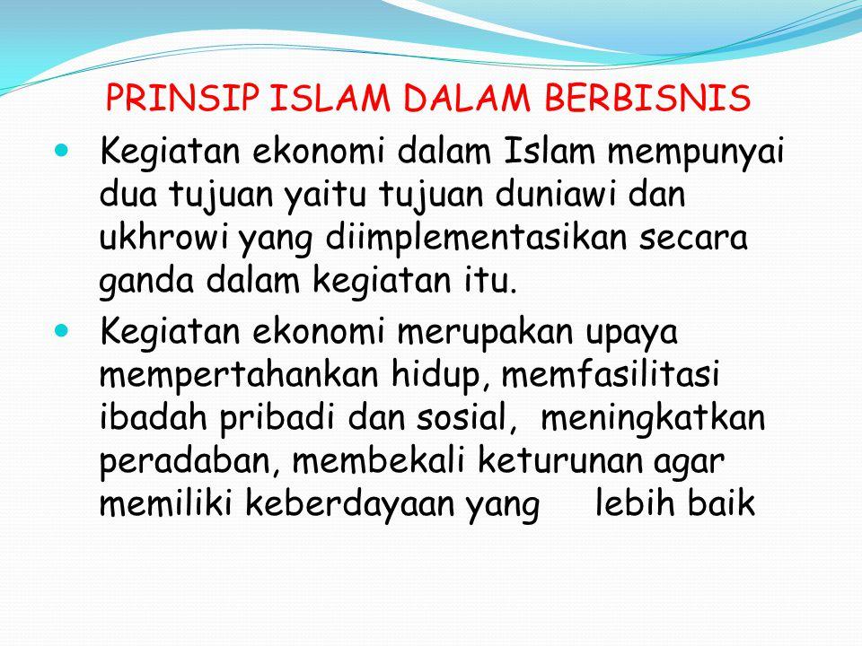 PRINSIP ISLAM DALAM BERBISNIS Kegiatan ekonomi dalam Islam mempunyai dua tujuan yaitu tujuan duniawi dan ukhrowi yang diimplementasikan secara ganda d