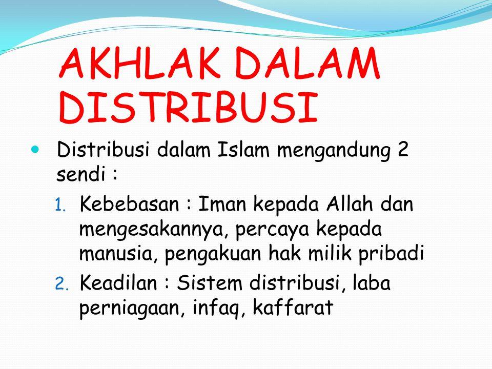 AKHLAK DALAM DISTRIBUSI Distribusi dalam Islam mengandung 2 sendi : 1. Kebebasan : Iman kepada Allah dan mengesakannya, percaya kepada manusia, pengak