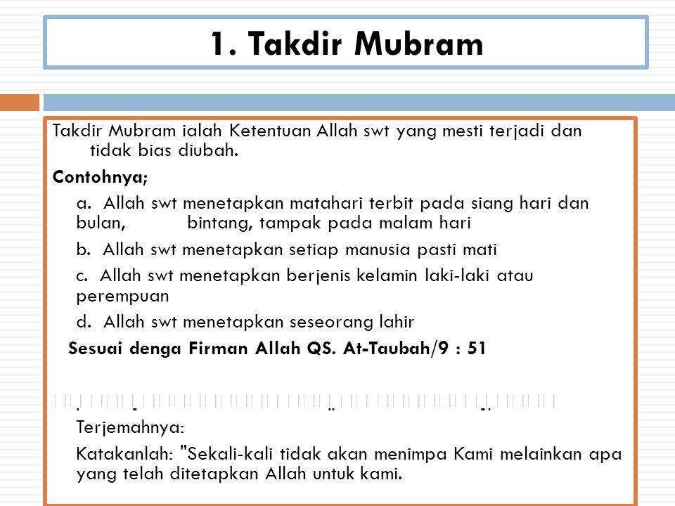 1. Takdir Mubram Takdir Mubram ialah Ketentuan Allah swt yang mesti terjadi dan tidak bias diubah. Contohnya; a. Allah swt menetapkan matahari terbit
