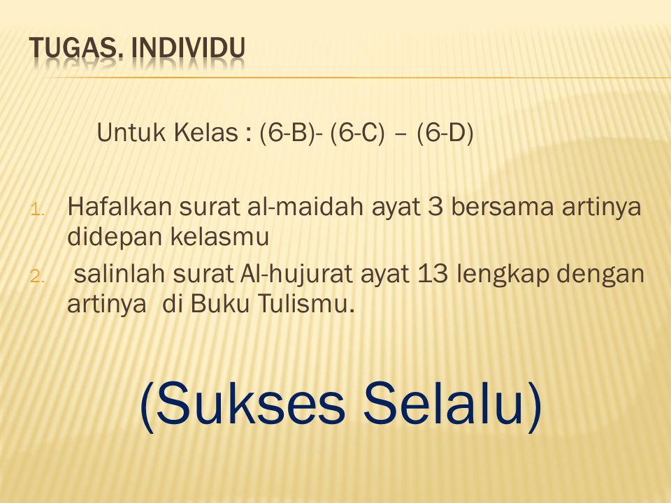 Untuk Kelas : (6-B)- (6-C) – (6-D) 1. Hafalkan surat al-maidah ayat 3 bersama artinya didepan kelasmu 2. salinlah surat Al-hujurat ayat 13 lengkap den