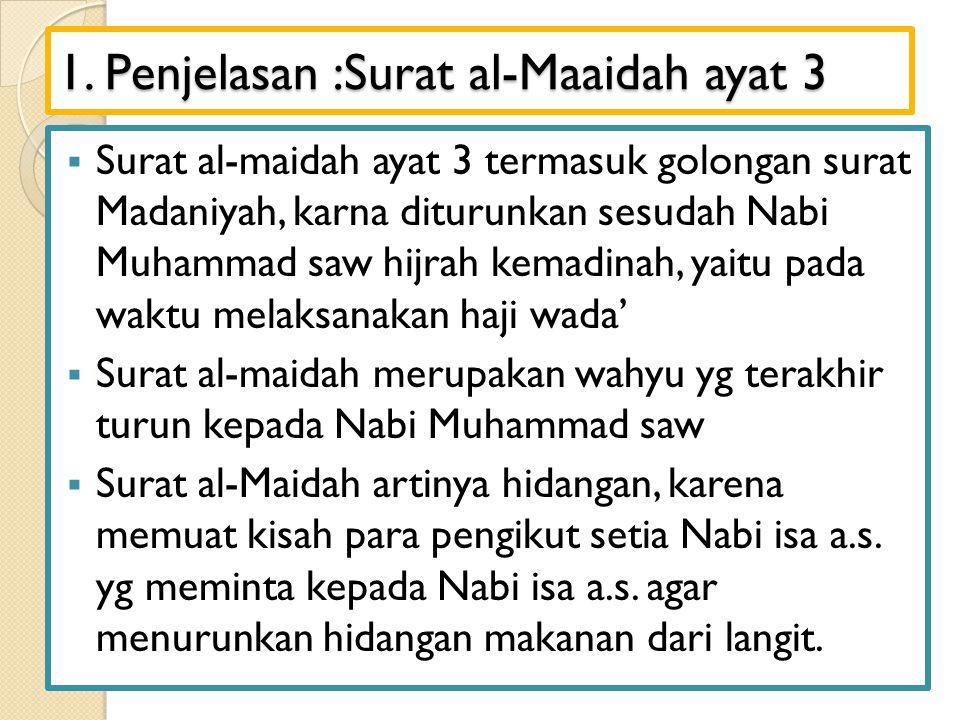 1. Penjelasan :Surat al-Maaidah ayat 3  Surat al-maidah ayat 3 termasuk golongan surat Madaniyah, karna diturunkan sesudah Nabi Muhammad saw hijrah k