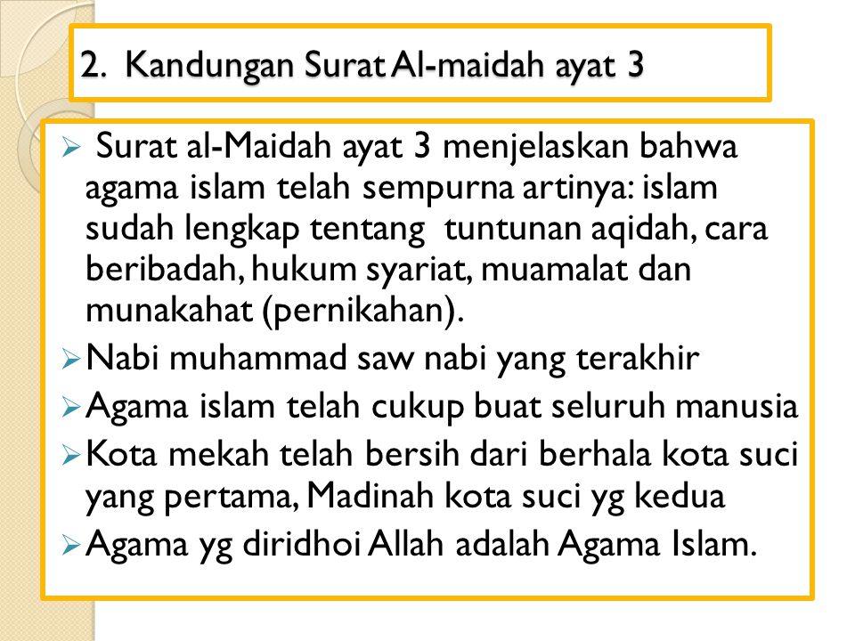2. Kandungan Surat Al-maidah ayat 3  Surat al-Maidah ayat 3 menjelaskan bahwa agama islam telah sempurna artinya: islam sudah lengkap tentang tuntuna